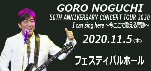 GORO NOGUCHI 50TH ANNIVERSARY CONCERT TOUR 2020 I can sing here 〜今ここで歌える奇跡〜